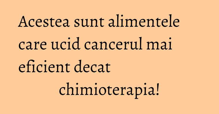 Acestea sunt alimentele care ucid cancerul mai eficient decat chimioterapia!