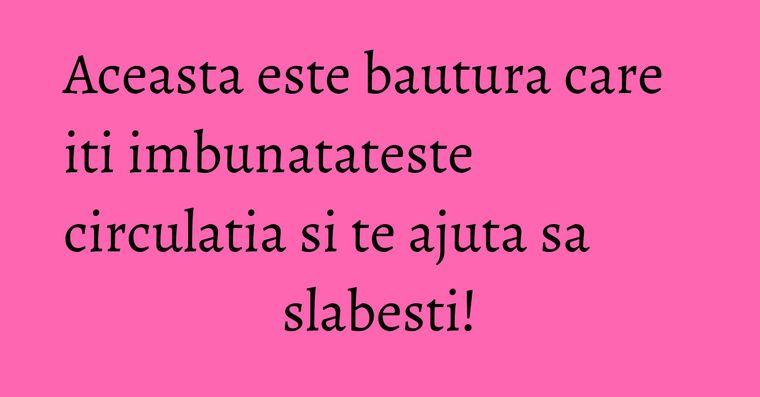 Aceasta este bautura care iti imbunatateste circulatia si te ajuta sa slabesti!