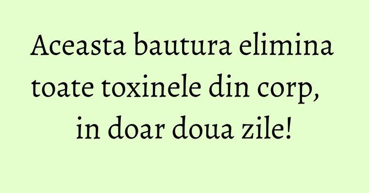 Aceasta bautura elimina toate toxinele din corp, in doar doua zile!