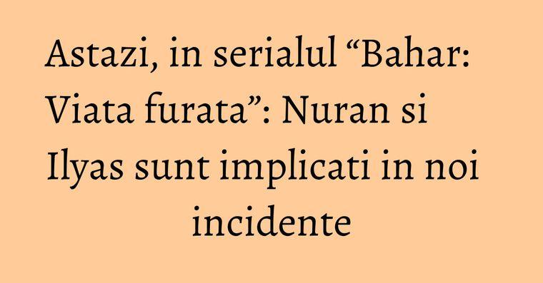 "Astazi, in serialul ""Bahar: Viata furata"": Nuran si Ilyas sunt implicati in noi incidente"