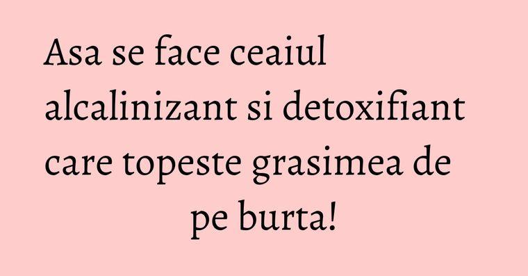 Asa se face ceaiul alcalinizant si detoxifiant care topeste grasimea de pe burta!