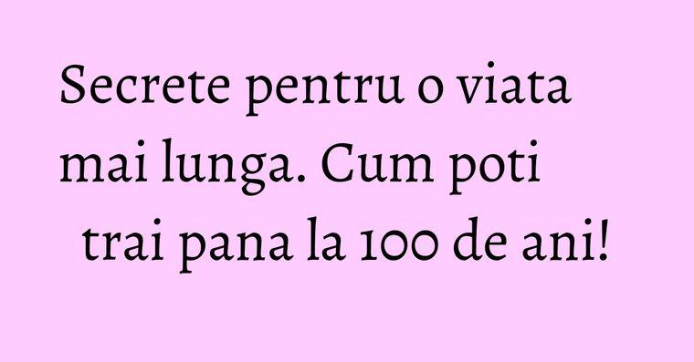 Secrete pentru o viata mai lunga. Cum poti trai pana la 100 de ani!