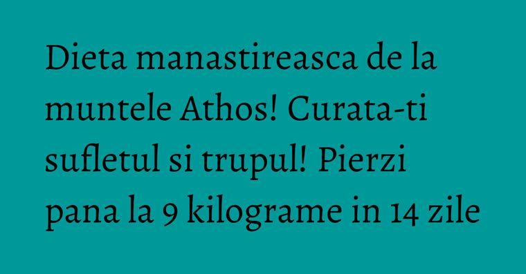 Dieta manastireasca de la muntele Athos! Curata-ti sufletul si trupul! Pierzi pana la 9 kilograme in 14 zile