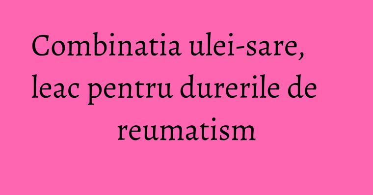 Combinatia ulei-sare, leac pentru durerile de reumatism