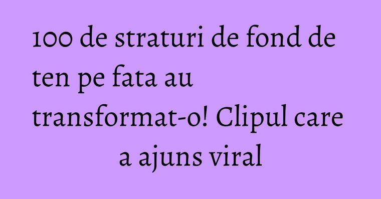 100 de straturi de fond de ten pe fata au transformat-o! Clipul care a ajuns viral