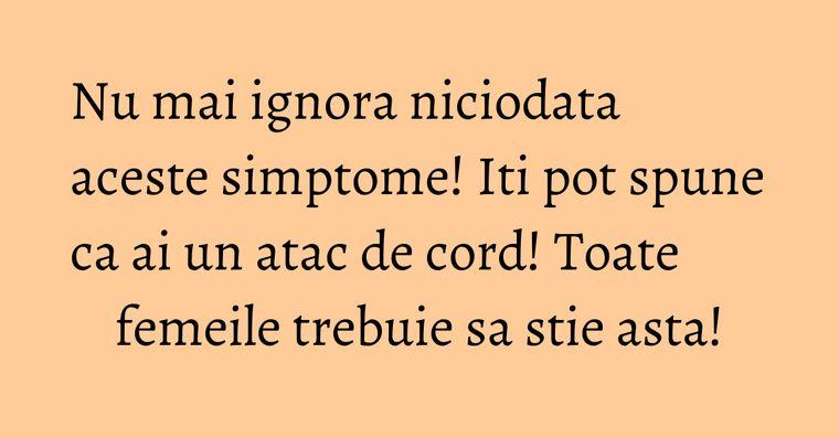 Nu mai ignora niciodata aceste simptome! Iti pot spune ca ai un atac de cord! Toate femeile trebuie sa stie asta!