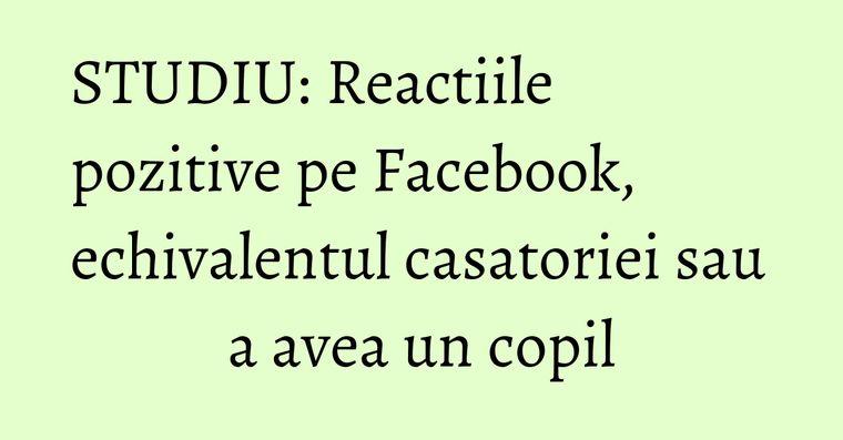 STUDIU: Reactiile pozitive pe Facebook, echivalentul casatoriei sau a avea un copil