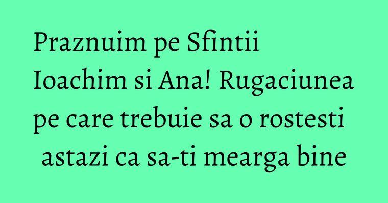 Praznuim pe Sfintii Ioachim si Ana! Rugaciunea pe care trebuie sa o rostesti astazi ca sa-ti mearga bine