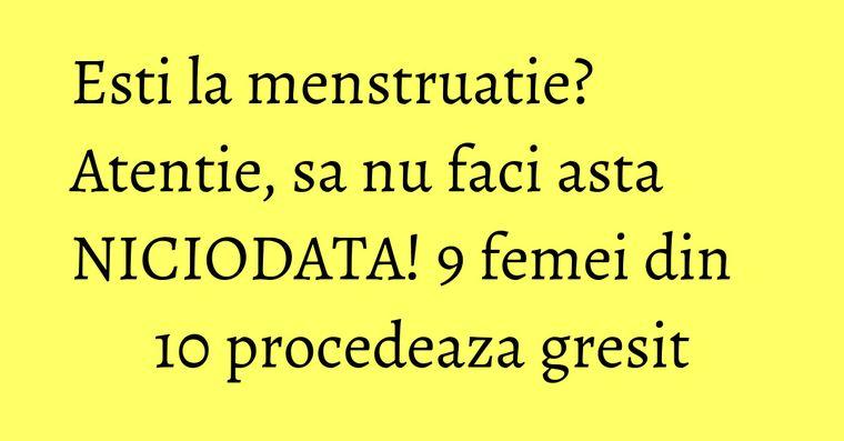 Esti la menstruatie? Atentie, sa nu faci asta NICIODATA! 9 femei din 10 procedeaza gresit