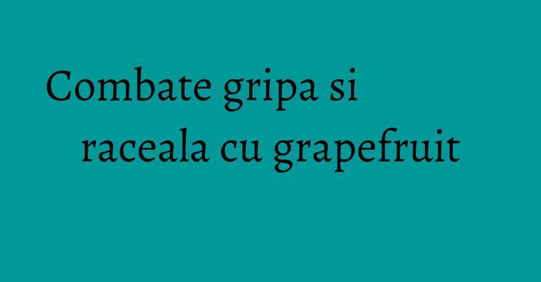 Combate gripa si raceala cu grapefruit