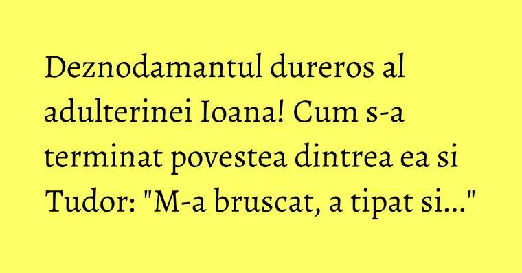 Deznodamantul dureros al adulterinei Ioana! Cum s-a terminat povestea dintrea ea si Tudor: