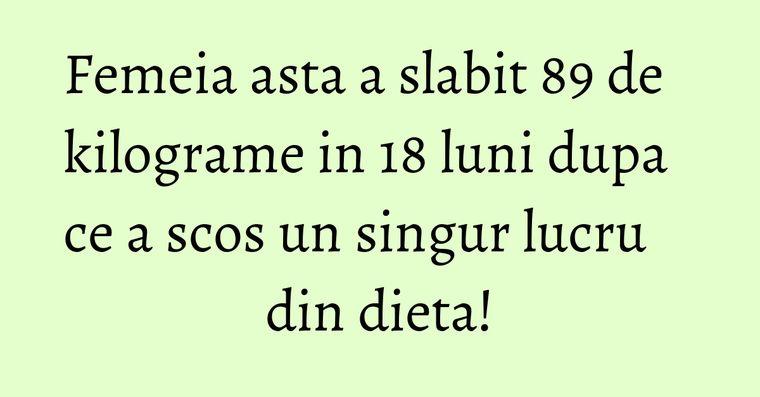 Femeia asta a slabit 89 de kilograme in 18 luni dupa ce a scos un singur lucru din dieta!