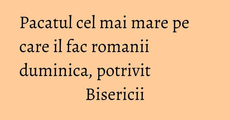 Pacatul cel mai mare pe care il fac romanii duminica, potrivit Bisericii