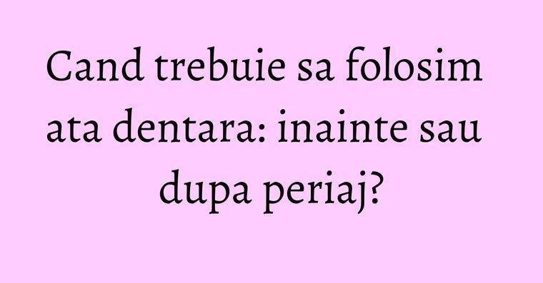 Cand trebuie sa folosim ata dentara: inainte sau dupa periaj?