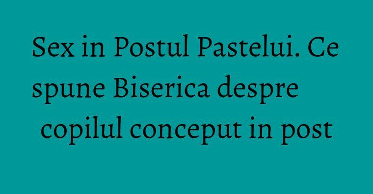 Sex in Postul Pastelui. Ce spune Biserica despre copilul conceput in post