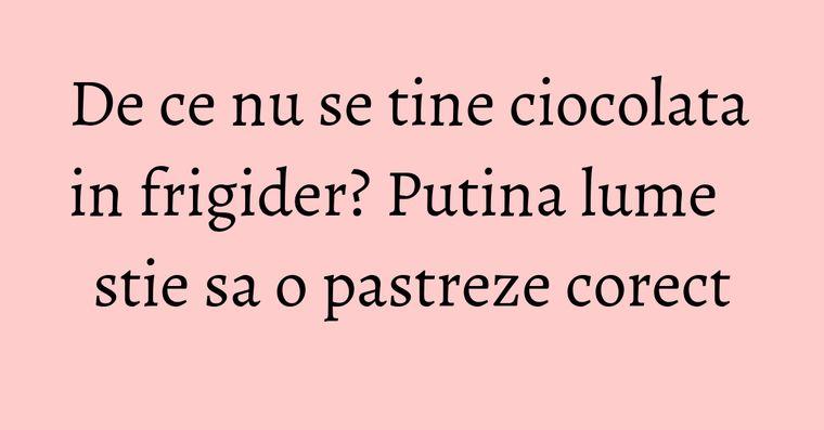 De ce nu se tine ciocolata in frigider? Putina lume stie sa o pastreze corect