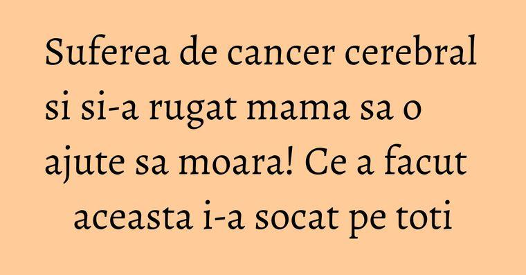 Suferea de cancer cerebral si si-a rugat mama sa o ajute sa moara! Ce a facut aceasta i-a socat pe toti