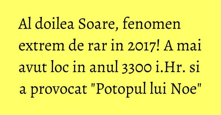 Al doilea Soare, fenomen extrem de rar in 2017! A mai avut loc in anul 3300 i.Hr. si a provocat