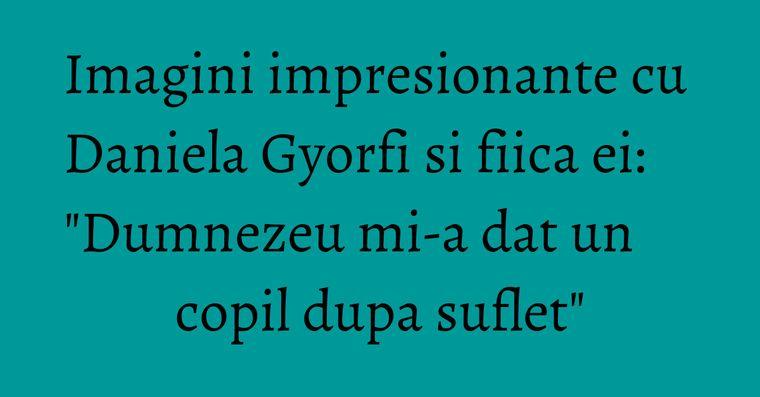 Imagini impresionante cu Daniela Gyorfi si fiica ei: