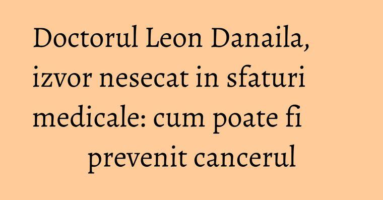 Doctorul Leon Danaila, izvor nesecat in sfaturi medicale: cum poate fi prevenit cancerul
