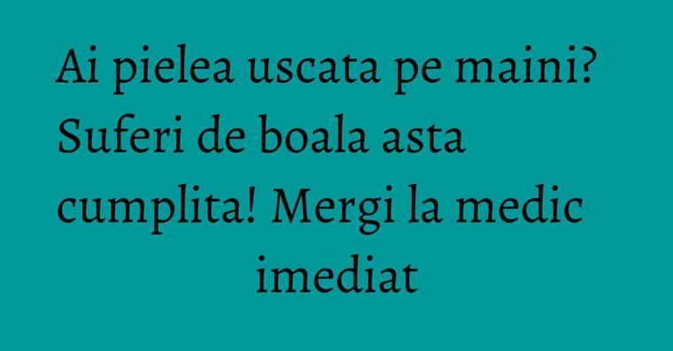 Ai pielea uscata pe maini? Suferi de boala asta cumplita! Mergi la medic imediat