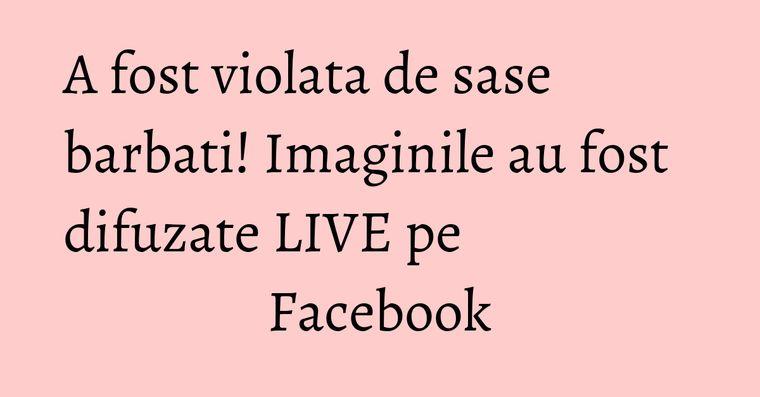 A fost violata de sase barbati! Imaginile au fost difuzate LIVE pe Facebook