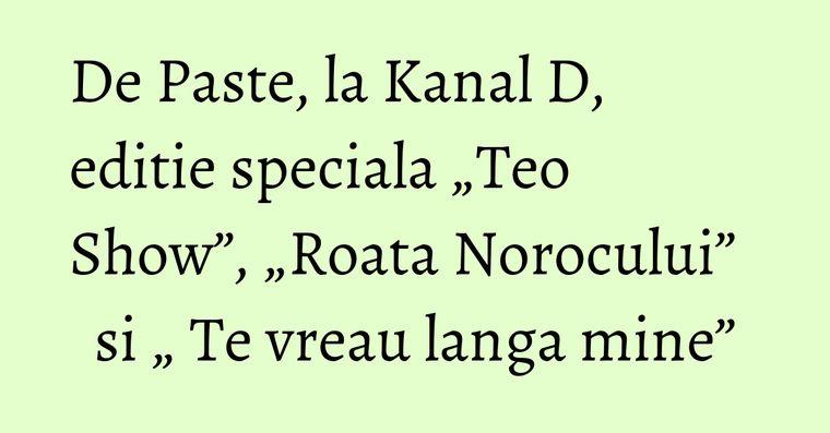 """De Paste, la Kanal D, editie speciala """"Teo Show"""", """"Roata Norocului"""" si """" Te vreau langa mine"""""""