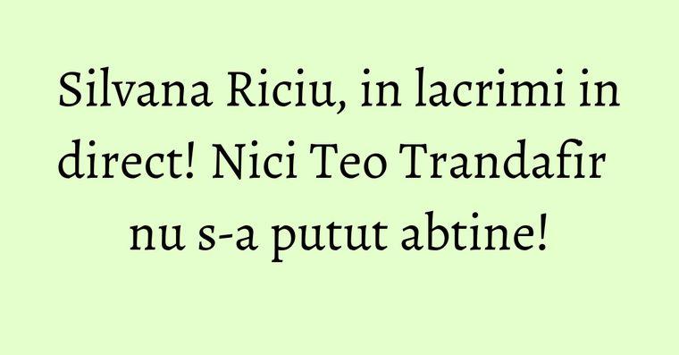 Silvana Riciu, in lacrimi in direct! Nici Teo Trandafir nu s-a putut abtine!