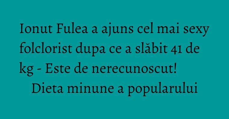 Ionut Fulea a ajuns cel mai sexy folclorist dupa ce a slăbit 41 de kg - Este de nerecunoscut! Dieta minune a popularului
