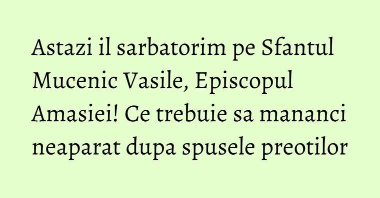 Astazi il sarbatorim pe Sfantul Mucenic Vasile, Episcopul Amasiei! Ce trebuie sa mananci neaparat dupa spusele preotilor