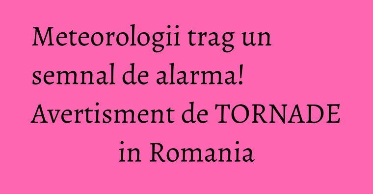 Meteorologii trag un semnal de alarma! Avertisment de TORNADE in Romania