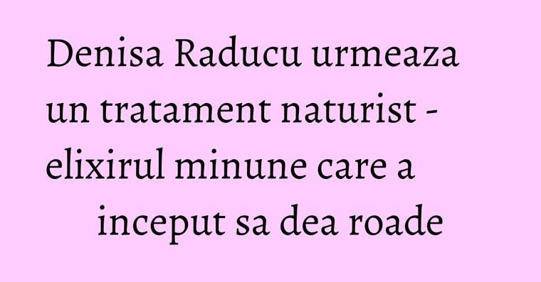 Denisa Raducu urmeaza un tratament naturist - elixirul minune care a inceput sa dea roade