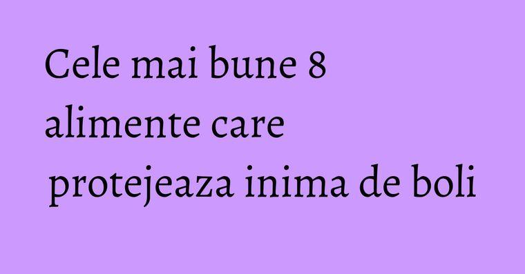 Cele mai bune 8 alimente care protejeaza inima de boli