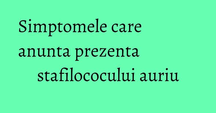 Simptomele care anunta prezenta stafilococului auriu