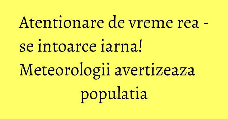 Atentionare de vreme rea - se intoarce iarna! Meteorologii avertizeaza populatia