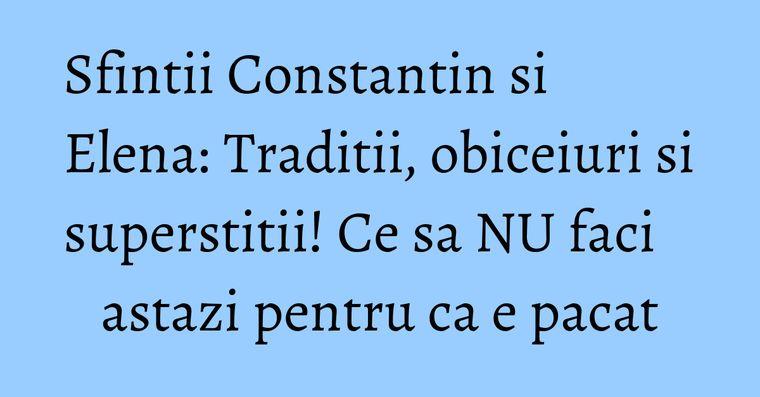 Sfintii Constantin si Elena: Traditii, obiceiuri si superstitii! Ce sa NU faci astazi pentru ca e pacat
