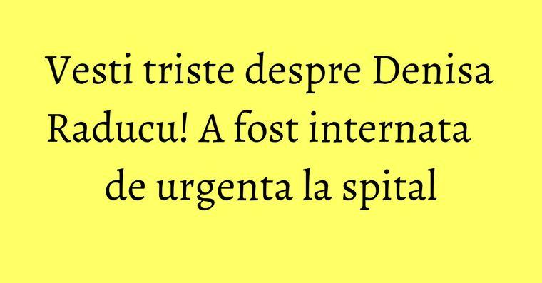 Vesti triste despre Denisa Raducu! A fost internata de urgenta la spital
