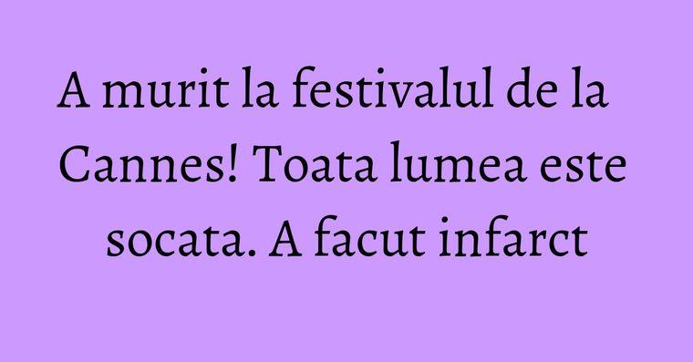 A murit la festivalul de la Cannes! Toata lumea este socata. A facut infarct