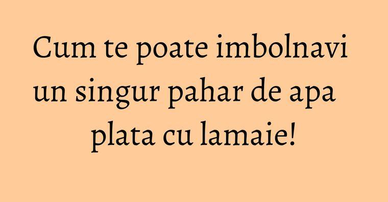 Cum te poate imbolnavi un singur pahar de apa plata cu lamaie!