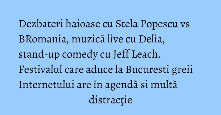 Dezbateri haioase cu Stela Popescu vs BRomania, muzică live cu Delia, stand-up comedy cu Jeff Leach. Festivalul care aduce la Bucuresti greii Internetului are în agendă si multă distracţie