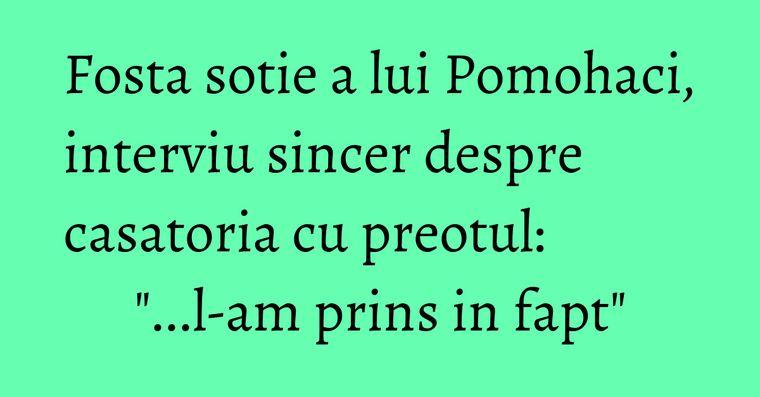 Fosta sotie a lui Pomohaci, interviu sincer despre casatoria cu preotul: