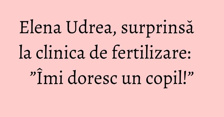 """Elena Udrea, surprinsă la clinica de fertilizare: """"Îmi doresc un copil!"""""""
