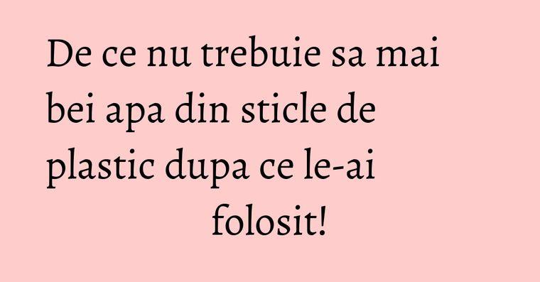 De ce nu trebuie sa mai bei apa din sticle de plastic dupa ce le-ai folosit!