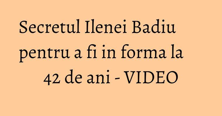 Secretul Ilenei Badiu pentru a fi in forma la 42 de ani - VIDEO