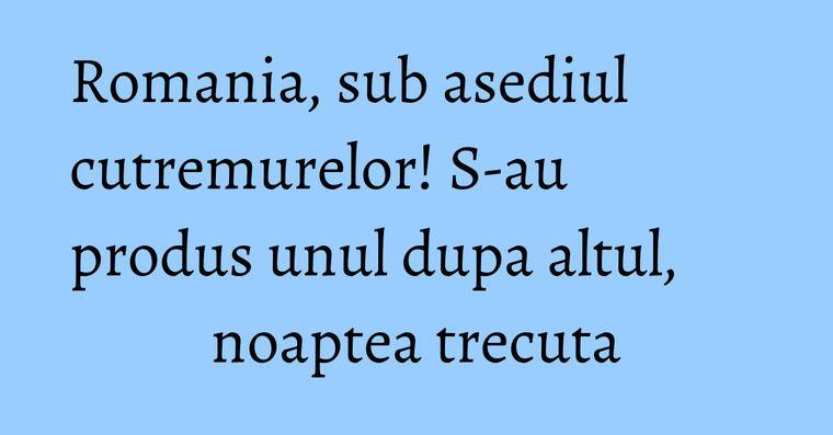 Romania, sub asediul cutremurelor! S-au produs unul dupa altul, noaptea trecuta