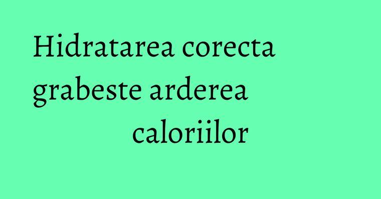 Hidratarea corecta grabeste arderea caloriilor