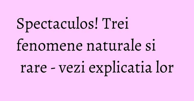 Spectaculos! Trei fenomene naturale si rare - vezi explicatia lor