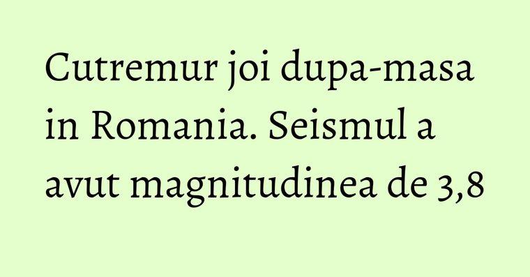 Cutremur joi dupa-masa in Romania. Seismul a avut magnitudinea de 3,8