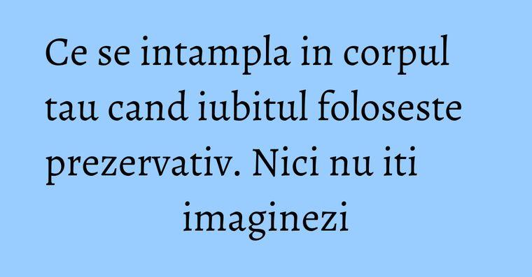 Ce se intampla in corpul tau cand iubitul foloseste prezervativ. Nici nu iti imaginezi