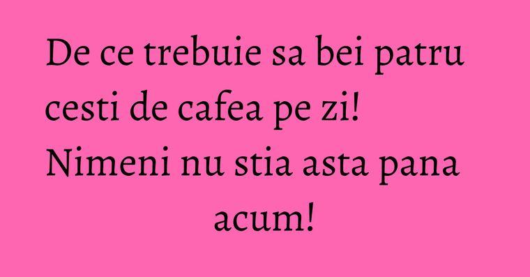 De ce trebuie sa bei patru cesti de cafea pe zi! Nimeni nu stia asta pana acum!